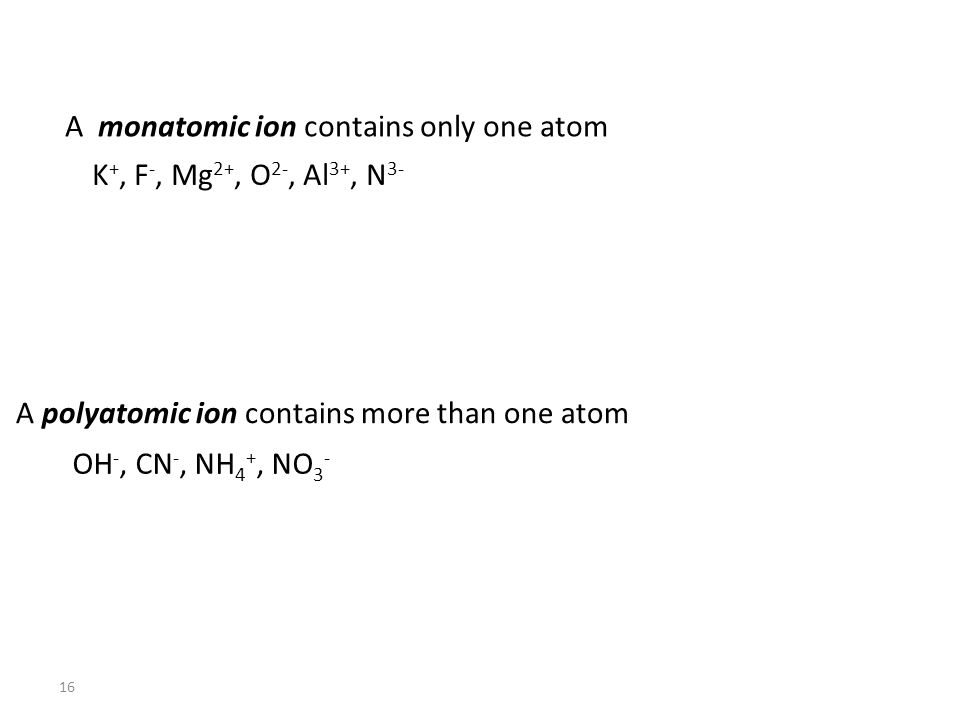 16 A monatomic ion contains only one atom A polyatomic ion contains more than one atom K +, F -, Mg 2+, O 2-, Al 3+, N 3- OH -, CN -, NH 4 +, NO 3 -
