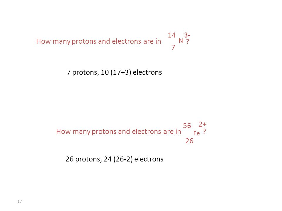 17 7 protons, 10 (17+3) electrons 26 protons, 24 (26-2) electrons How many protons and electrons are in .