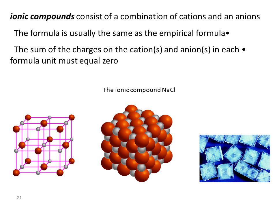 21 ionic compounds consist of a combination of cations and an anions The formula is usually the same as the empirical formula The sum of the charges on the cation(s) and anion(s) in each formula unit must equal zero The ionic compound NaCl