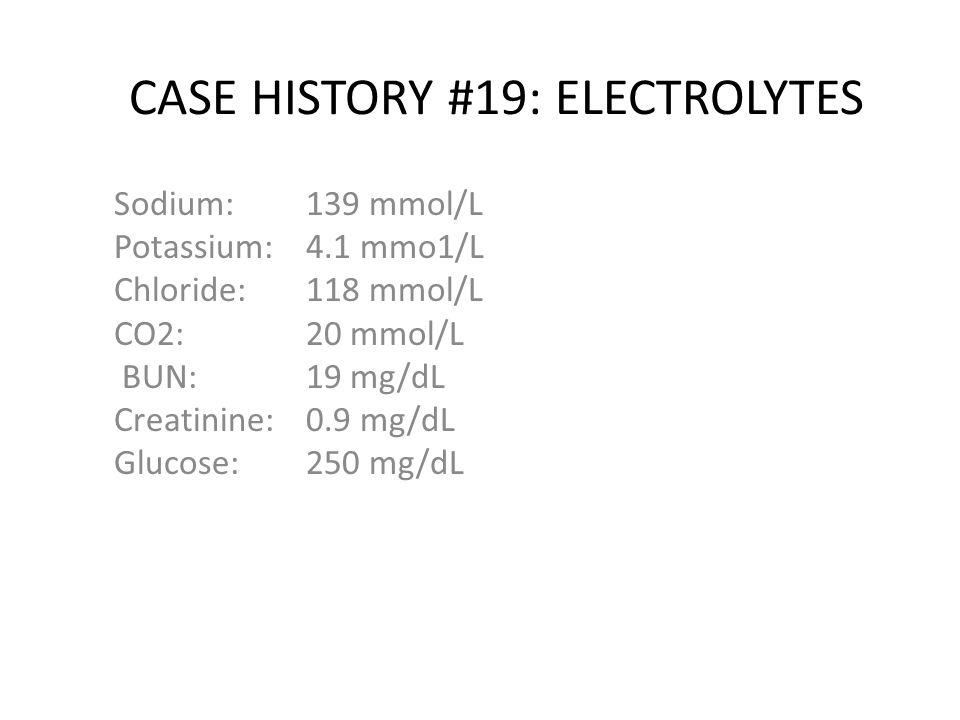 CASE HISTORY #19: ELECTROLYTES Sodium: 139 mmol/L Potassium: 4.1 mmo1/L Chloride:118 mmol/L CO2: 20 mmol/L BUN:19 mg/dL Creatinine: 0.9 mg/dL Glucose: 250 mg/dL