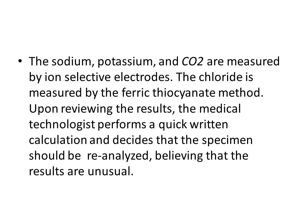The sodium, potassium, and CO2 are measured by ion selective electrodes.