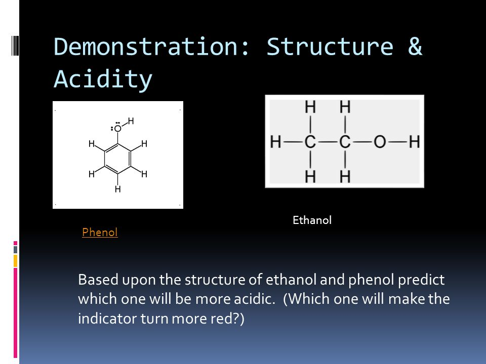 Demonstration: Structure & Acidity Phenol Ethanol Based upon the structure of ethanol and phenol predict which one will be more acidic. (Which one wil