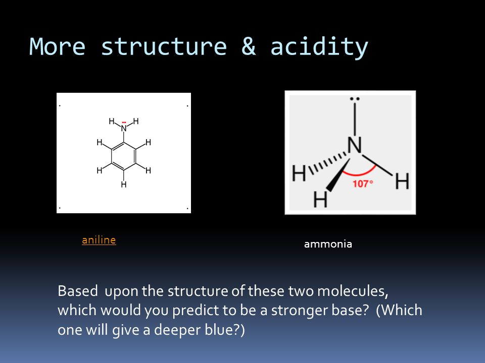 More structure & acidity aniline ammonia Based upon the structure of these two molecules, which would you predict to be a stronger base? (Which one wi