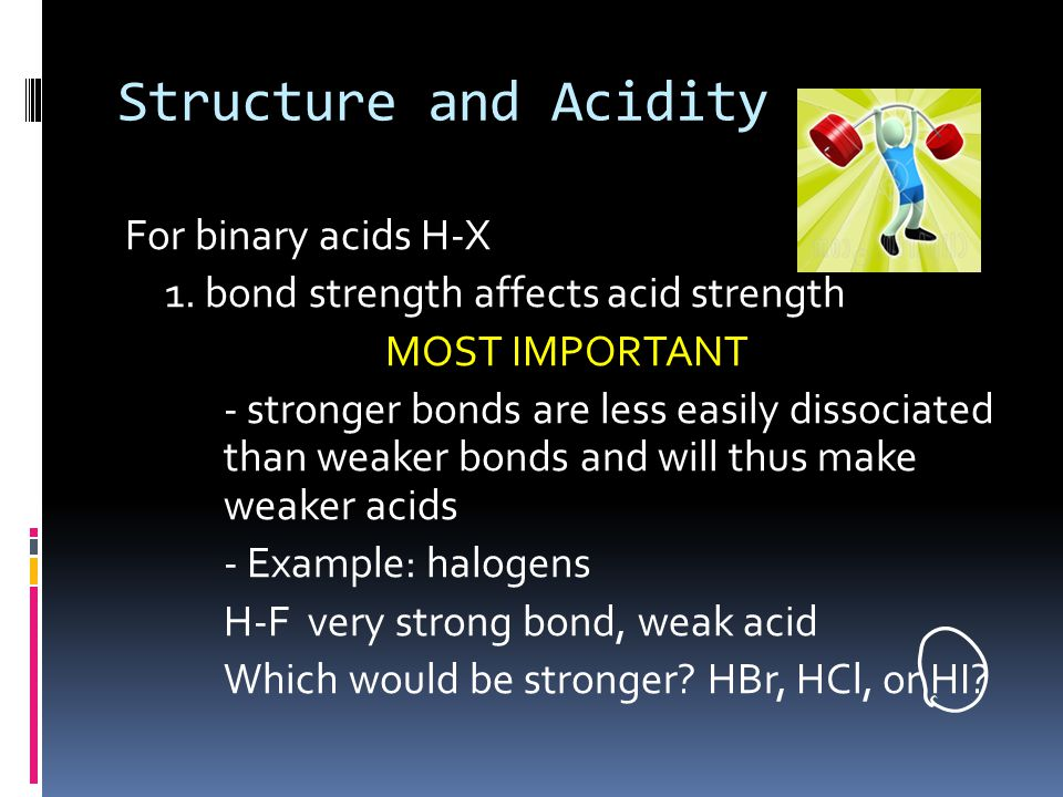 Structure and Acidity For binary acids H-X 1. bond strength affects acid strength MOST IMPORTANT - stronger bonds are less easily dissociated than wea