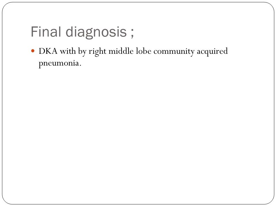 Final diagnosis ; DKA with by right middle lobe community acquired pneumonia.