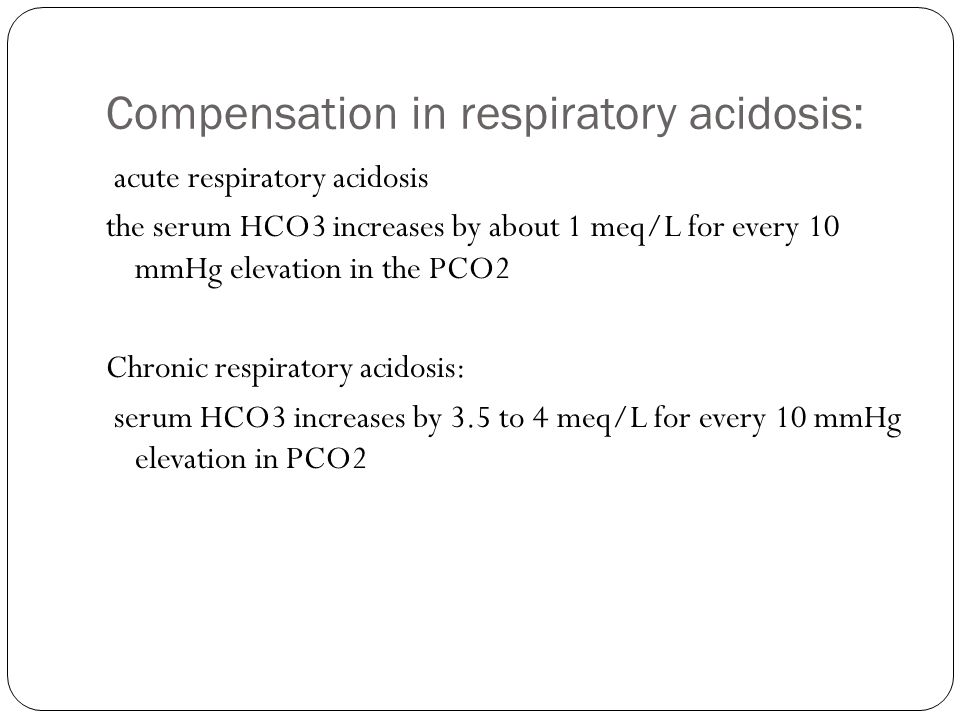 Compensation in respiratory acidosis: acute respiratory acidosis the serum HCO3 increases by about 1 meq/L for every 10 mmHg elevation in the PCO2 Chronic respiratory acidosis: serum HCO3 increases by 3.5 to 4 meq/L for every 10 mmHg elevation in PCO2