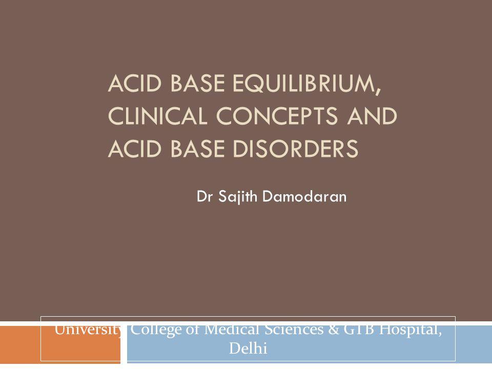 ACID BASE EQUILIBRIUM, CLINICAL CONCEPTS AND ACID BASE DISORDERS Dr Sajith Damodaran University College of Medical Sciences & GTB Hospital, Delhi