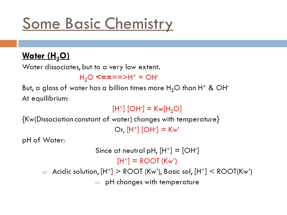 Some Basic Chemistry Water (H 2 O) Water dissociates, but to a very low extent. H 2 O H + + OH - But, a glass of water has a billion times more H 2 O