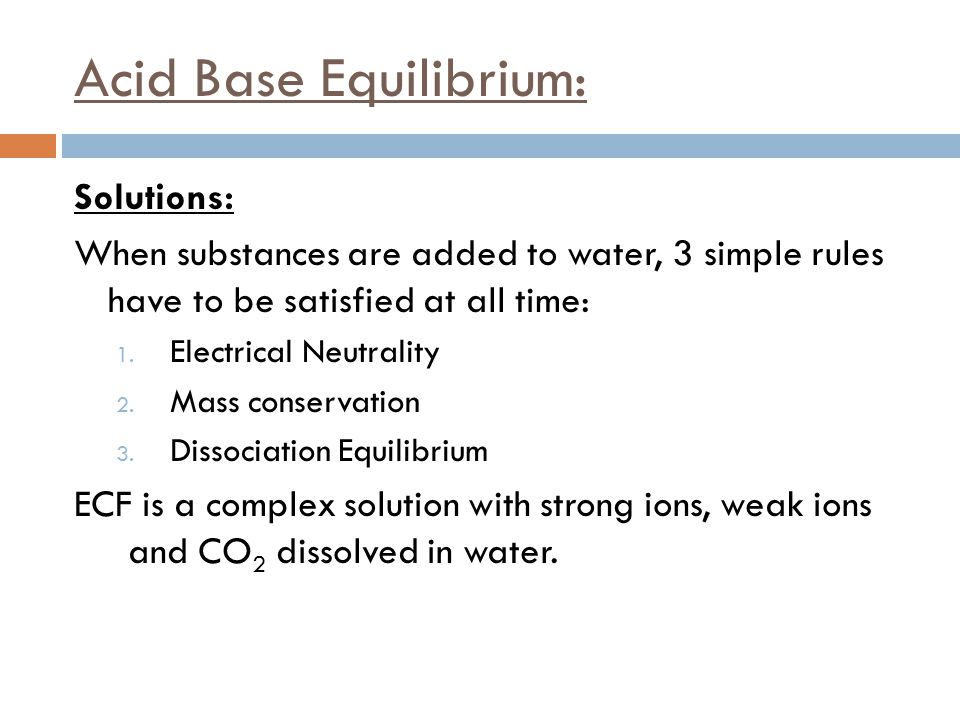 Acid Base Equilibrium: Solutions: When substances are added to water, 3 simple rules have to be satisfied at all time: 1. Electrical Neutrality 2. Mas