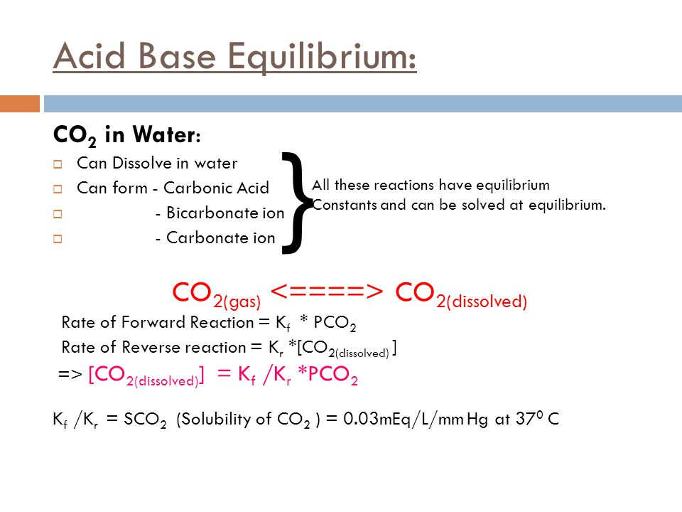 Acid Base Equilibrium: CO 2 in Water:  Can Dissolve in water  Can form - Carbonic Acid  - Bicarbonate ion  - Carbonate ion CO 2(gas) CO 2(dissolve