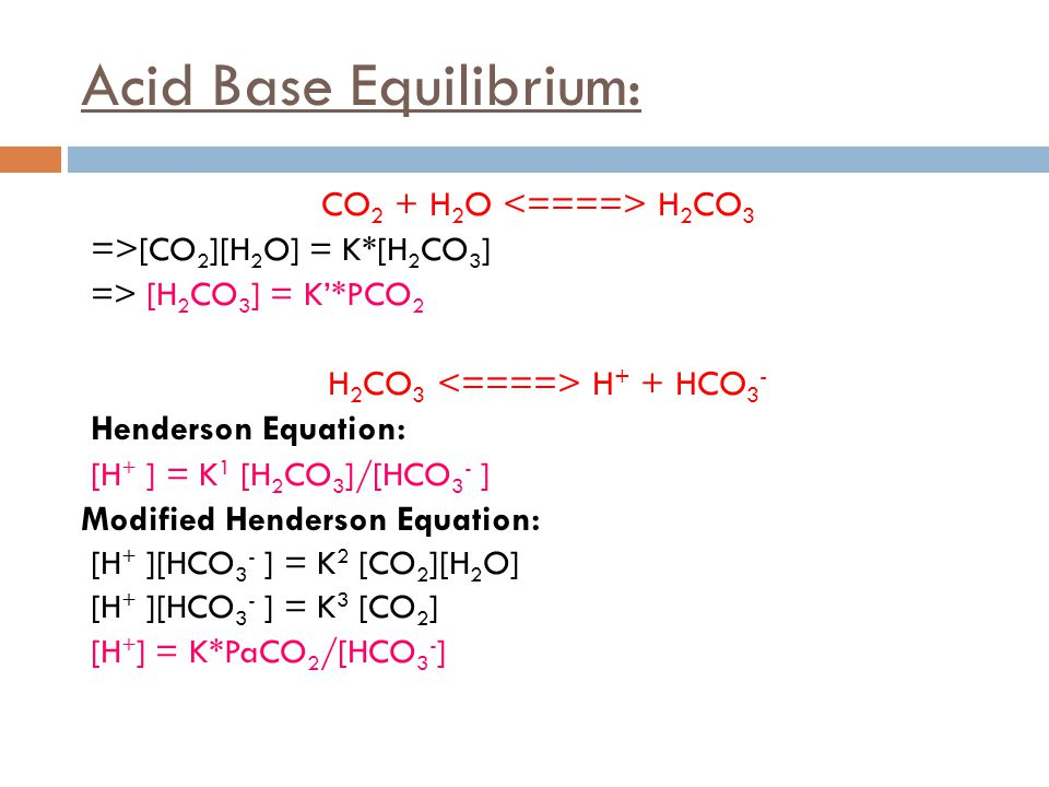 Acid Base Equilibrium: CO 2 + H 2 O H 2 CO 3 => [CO 2 ][H 2 O] = K*[H 2 CO 3 ] => [H 2 CO 3 ] = K'*PCO 2 H 2 CO 3 H + + HCO 3 - Henderson Equation: [H