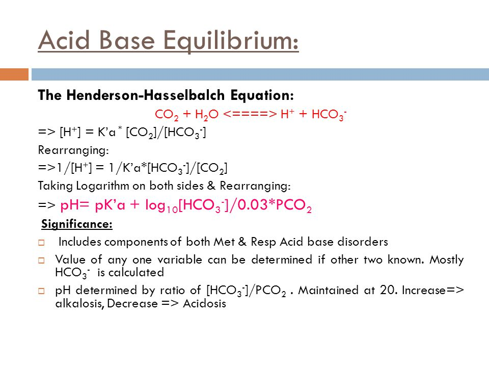 Acid Base Equilibrium: The Henderson-Hasselbalch Equation: CO 2 + H 2 O H + + HCO 3 - => [H + ] = K'a * [CO 2 ]/[HCO 3 - ] Rearranging: =>1/[H + ] = 1