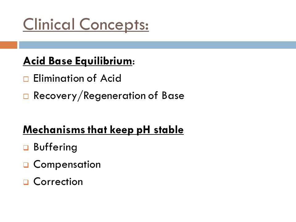 Clinical Concepts: Acid Base Equilibrium:  Elimination of Acid  Recovery/Regeneration of Base Mechanisms that keep pH stable  Buffering  Compensat