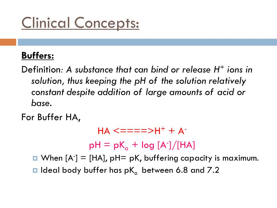 Clinical Concepts: Buffers: Definition: A substance that can bind or release H + ions in solution, thus keeping the pH of the solution relatively cons