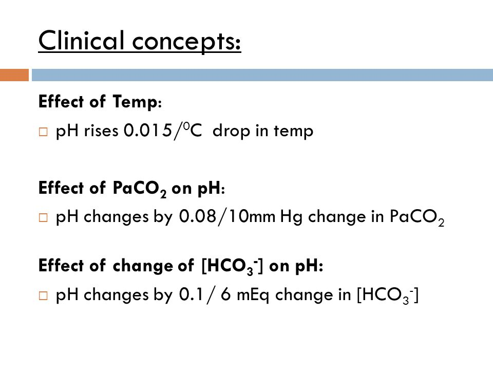 Clinical concepts: Effect of Temp:  pH rises 0.015/ 0 C drop in temp Effect of PaCO 2 on pH:  pH changes by 0.08/10mm Hg change in PaCO 2 Effect of