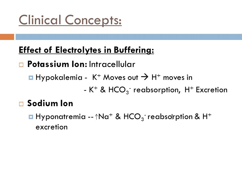 Clinical Concepts: Effect of Electrolytes in Buffering:  Potassium Ion: Intracellular  Hypokalemia - K + Moves out  H + moves in - K + & HCO 3 - re