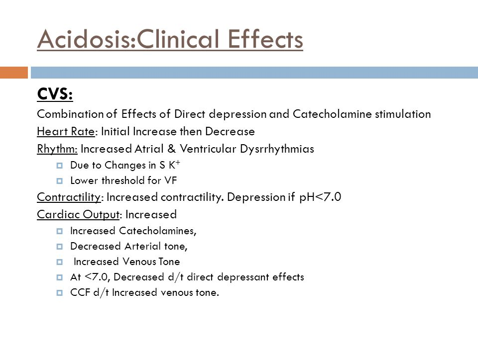 Acidosis:Clinical Effects CVS: Combination of Effects of Direct depression and Catecholamine stimulation Heart Rate: Initial Increase then Decrease Rh