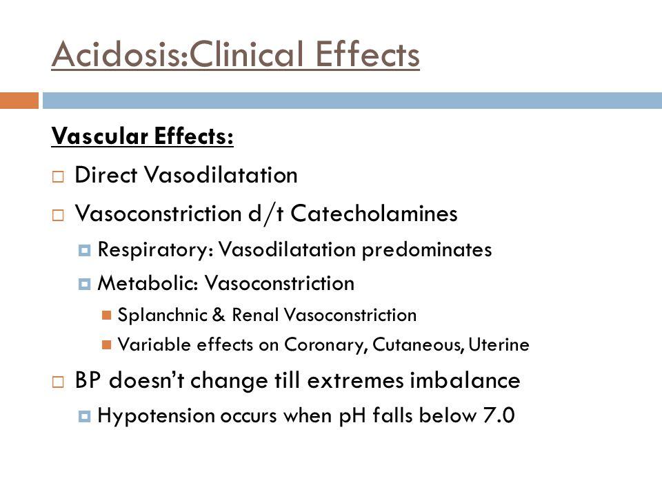 Acidosis:Clinical Effects Vascular Effects:  Direct Vasodilatation  Vasoconstriction d/t Catecholamines  Respiratory: Vasodilatation predominates 