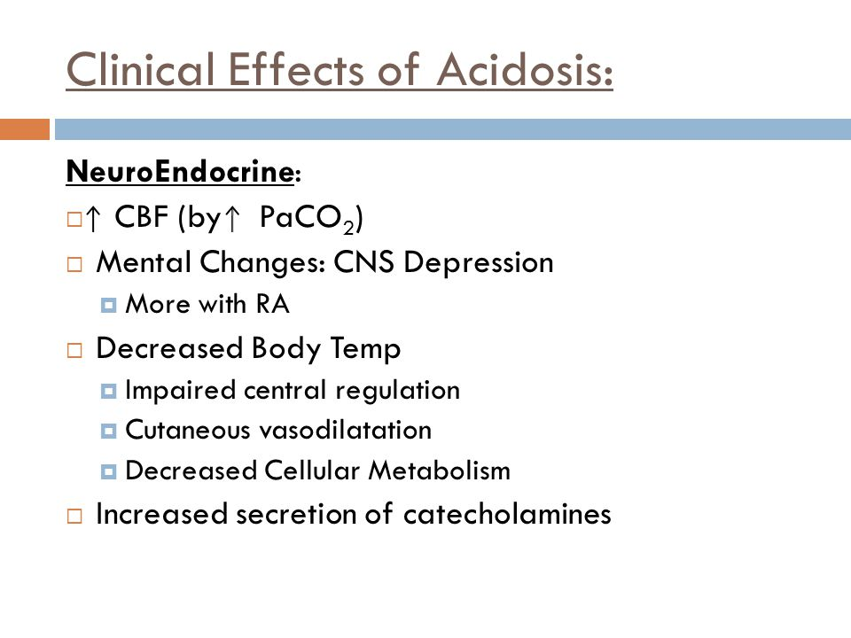 Clinical Effects of Acidosis: NeuroEndocrine:  CBF (by PaCO 2 )  Mental Changes: CNS Depression  More with RA  Decreased Body Temp  Impaired cent
