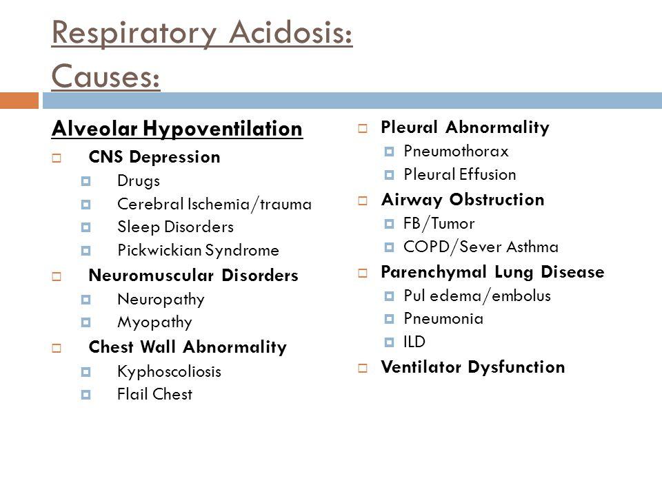 Respiratory Acidosis: Causes: Alveolar Hypoventilation  CNS Depression  Drugs  Cerebral Ischemia/trauma  Sleep Disorders  Pickwickian Syndrome 