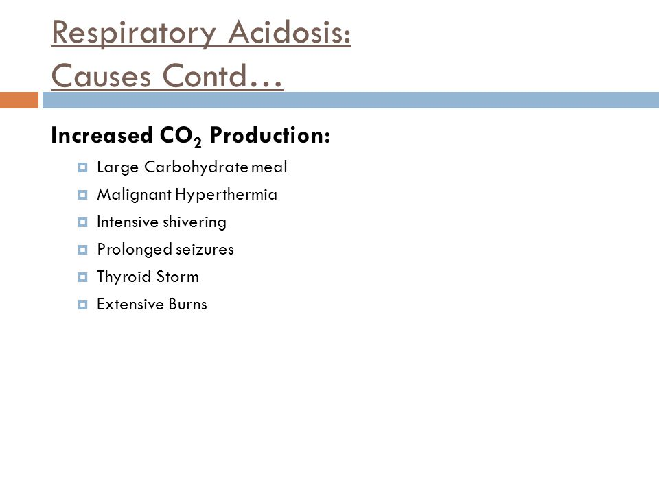 Respiratory Acidosis: Causes Contd… Increased CO 2 Production:  Large Carbohydrate meal  Malignant Hyperthermia  Intensive shivering  Prolonged se