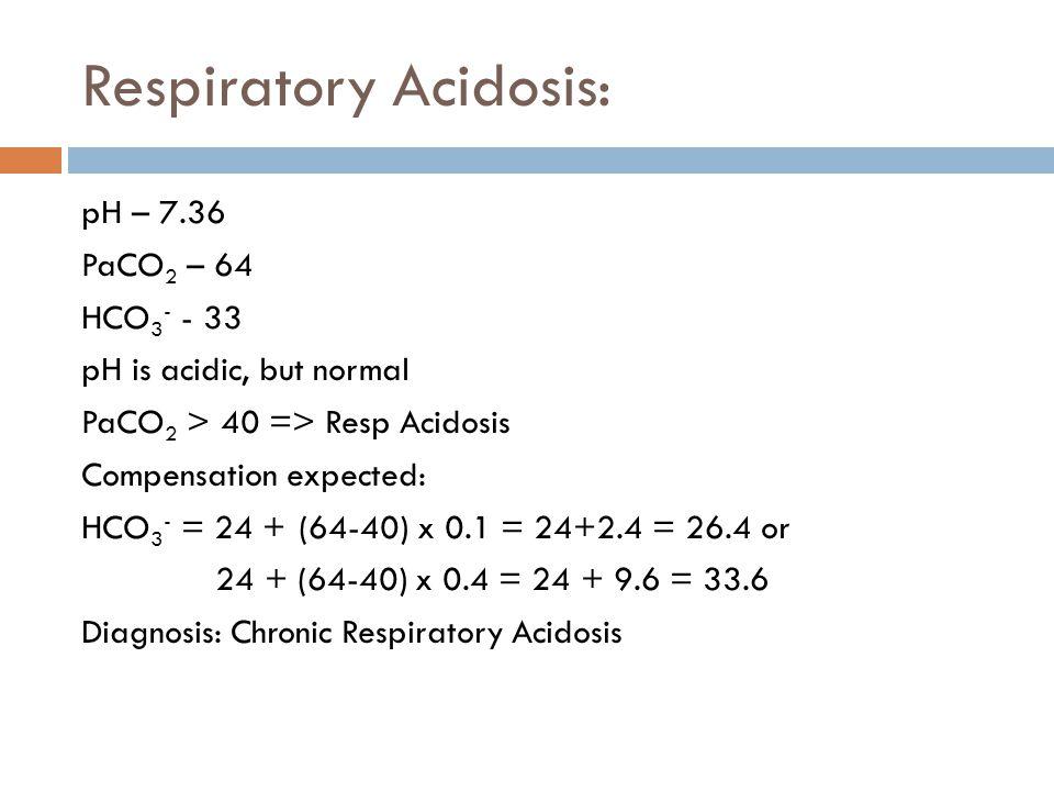 Respiratory Acidosis: pH – 7.36 PaCO 2 – 64 HCO 3 - - 33 pH is acidic, but normal PaCO 2 > 40 => Resp Acidosis Compensation expected: HCO 3 - = 24 + (