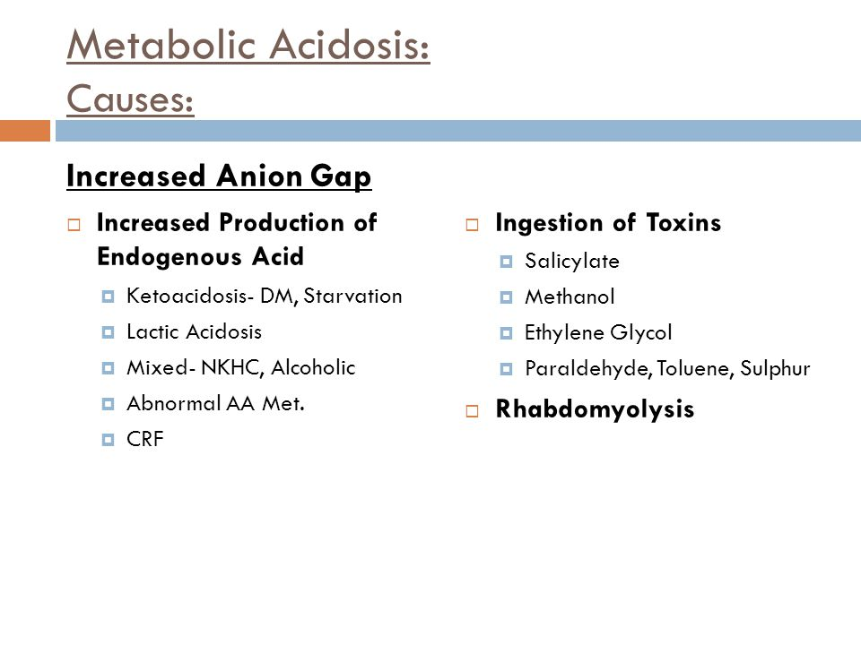 Metabolic Acidosis: Causes: Increased Anion Gap  Increased Production of Endogenous Acid  Ketoacidosis- DM, Starvation  Lactic Acidosis  Mixed- NK