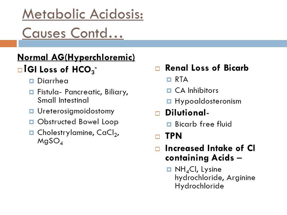 Metabolic Acidosis: Causes Contd… Normal AG(Hyperchloremic)  GI Loss of HCO 3 -  Diarrhea  Fistula- Pancreatic, Biliary, Small Intestinal  Uretero