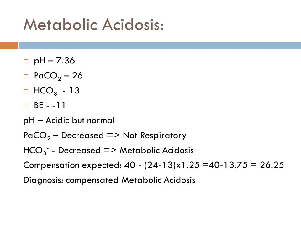 Metabolic Acidosis:  pH – 7.36  PaCO 2 – 26  HCO 3 - - 13  BE - -11 pH – Acidic but normal PaCO 2 – Decreased => Not Respiratory HCO 3 - - Decreas