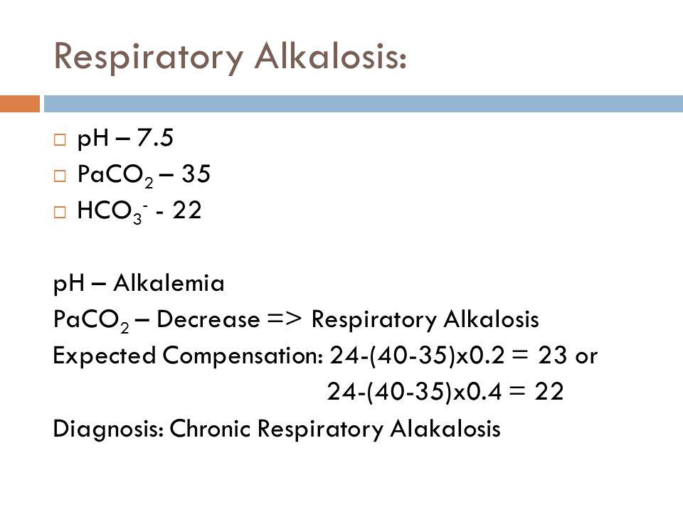 Respiratory Alkalosis:  pH – 7.5  PaCO 2 – 35  HCO 3 - - 22 pH – Alkalemia PaCO 2 – Decrease => Respiratory Alkalosis Expected Compensation: 24-(40
