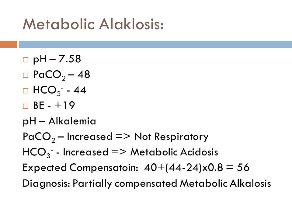 Metabolic Alaklosis:  pH – 7.58  PaCO 2 – 48  HCO 3 - - 44  BE - +19 pH – Alkalemia PaCO 2 – Increased => Not Respiratory HCO 3 - - Increased => M