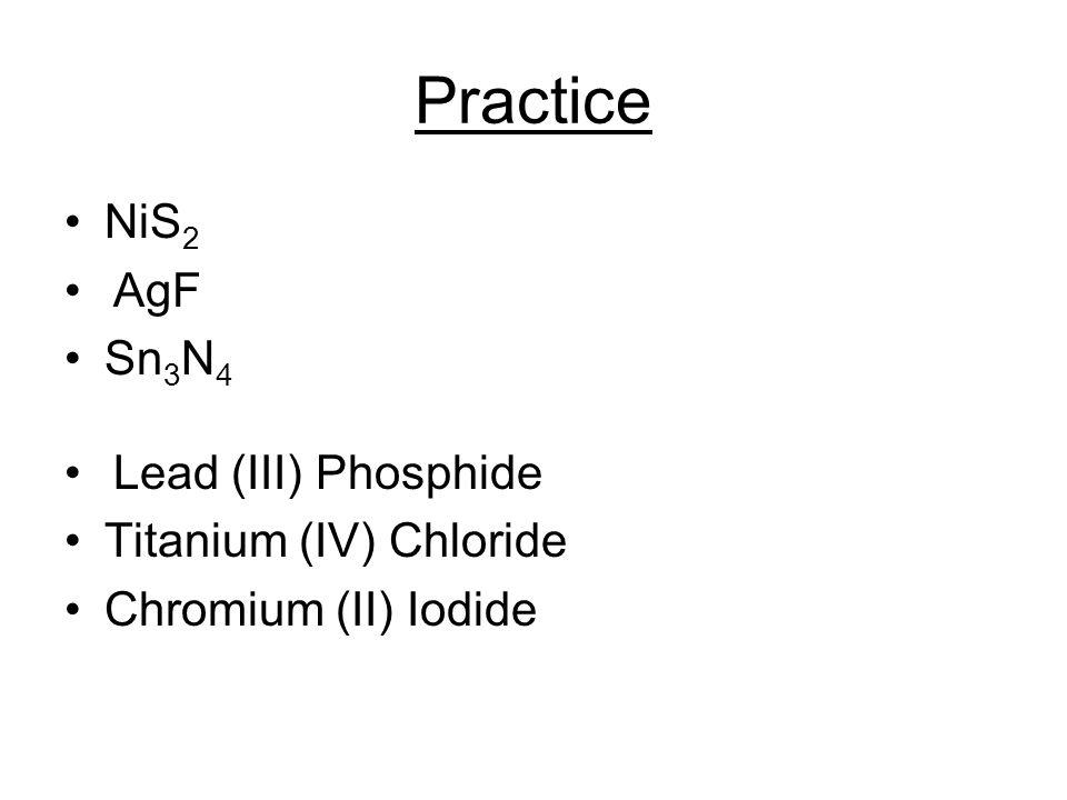 Practice NiS 2 AgF Sn 3 N 4 Lead (III) Phosphide Titanium (IV) Chloride Chromium (II) Iodide
