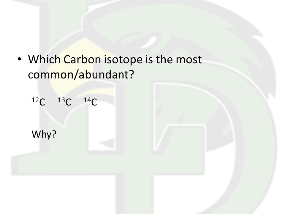 Which Carbon isotope is the most common/abundant? 12 C 13 C 14 C Why?