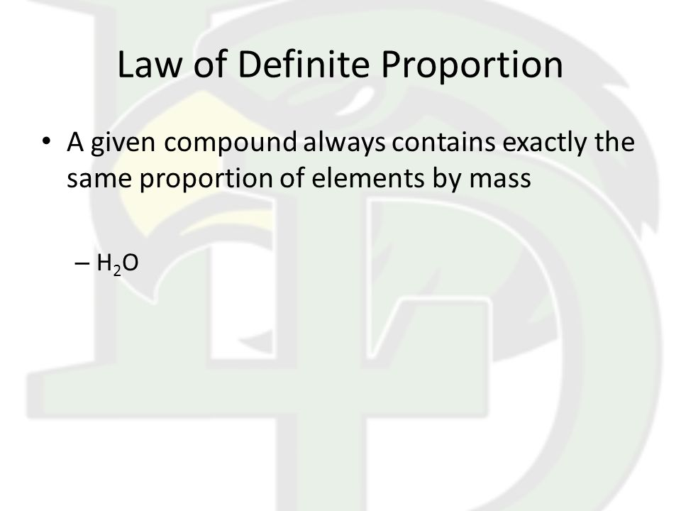 Law of Definite Proportion A given compound always contains exactly the same proportion of elements by mass – H 2 O