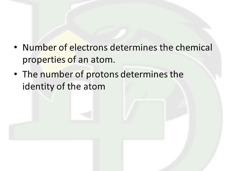 Number of electrons determines the chemical properties of an atom. The number of protons determines the identity of the atom