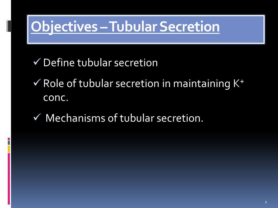 Objectives – Tubular Secretion Define tubular secretion Role of tubular secretion in maintaining K + conc.