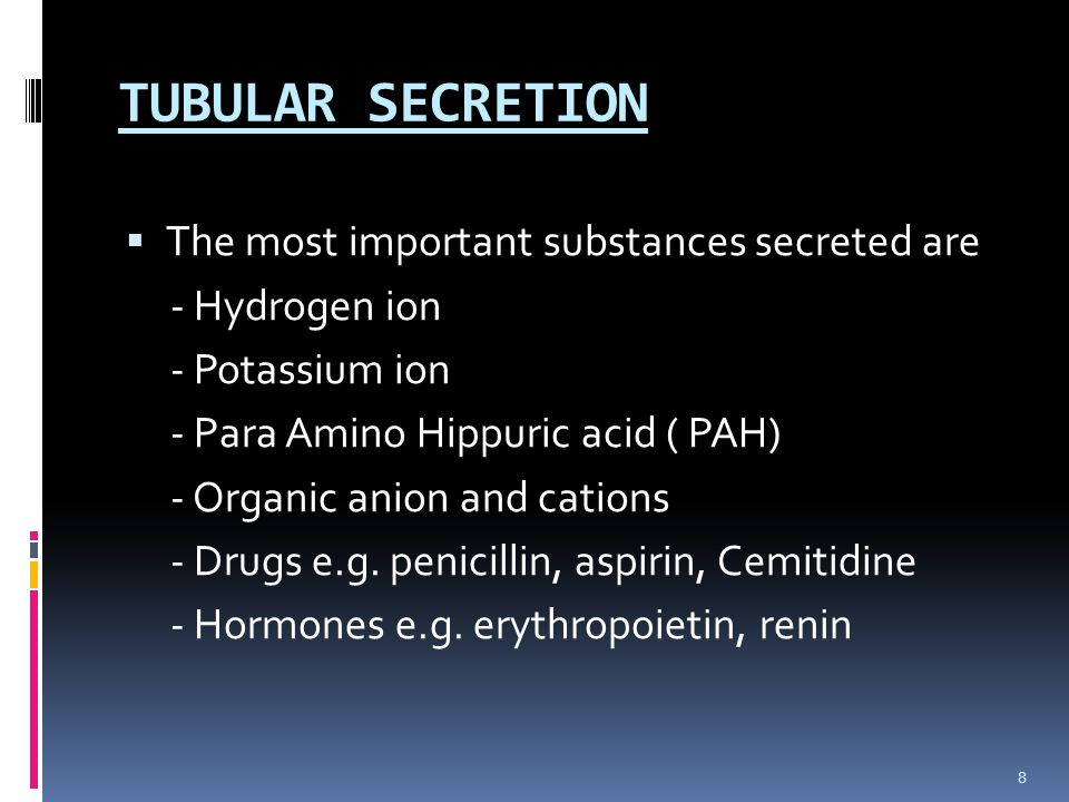TUBULAR SECRETION  The most important substances secreted are - Hydrogen ion - Potassium ion - Para Amino Hippuric acid ( PAH) - Organic anion and cations - Drugs e.g.