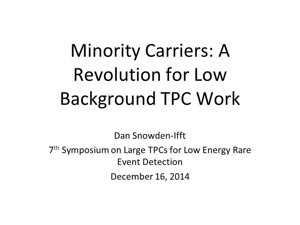 Minority Carriers: A Revolution for Low Background TPC Work Dan Snowden-Ifft 7 th Symposium on Large TPCs for Low Energy Rare Event Detection December 16, 2014