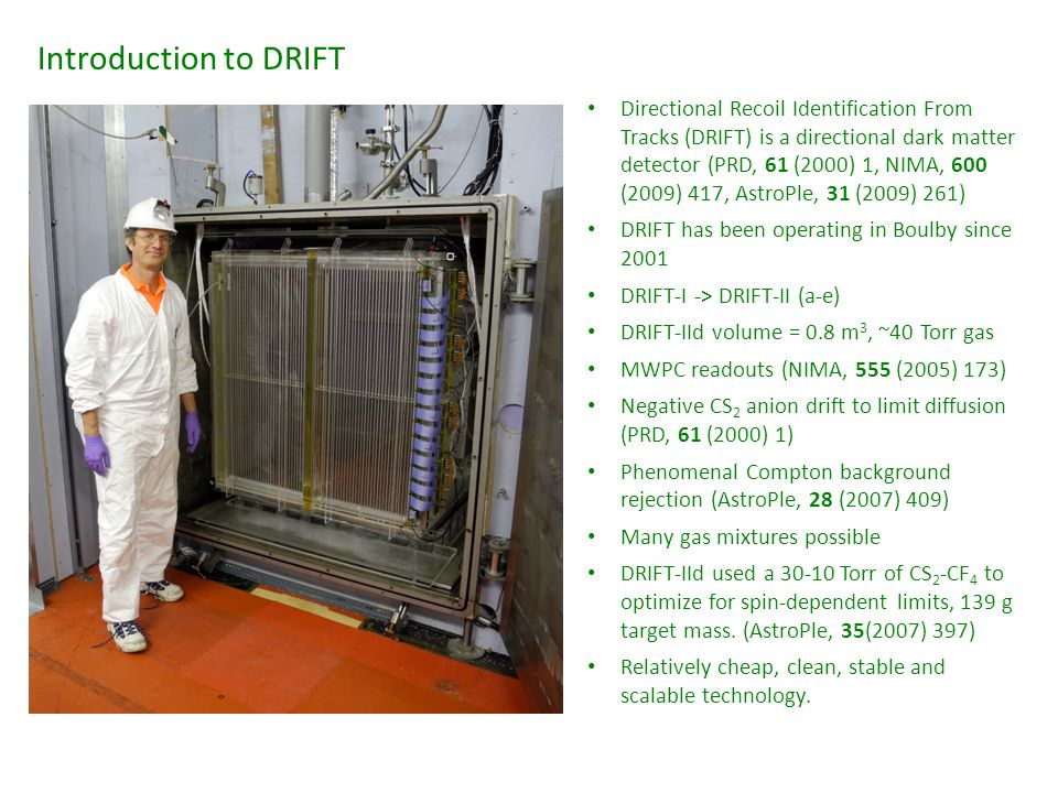 Introduction to DRIFT Directional Recoil Identification From Tracks (DRIFT) is a directional dark matter detector (PRD, 61 (2000) 1, NIMA, 600 (2009) 417, AstroPle, 31 (2009) 261) DRIFT has been operating in Boulby since 2001 DRIFT-I -> DRIFT-II (a-e) DRIFT-IId volume = 0.8 m 3, ~40 Torr gas MWPC readouts (NIMA, 555 (2005) 173) Negative CS 2 anion drift to limit diffusion (PRD, 61 (2000) 1) Phenomenal Compton background rejection (AstroPle, 28 (2007) 409) Many gas mixtures possible DRIFT-IId used a 30-10 Torr of CS 2 -CF 4 to optimize for spin-dependent limits, 139 g target mass.