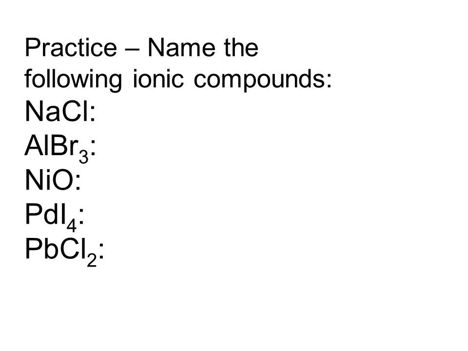 Practice – Name the following ionic compounds: NaCl: AlBr 3 : NiO: PdI 4 : PbCl 2 :