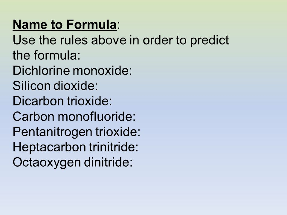 Name to Formula: Use the rules above in order to predict the formula: Dichlorine monoxide: Silicon dioxide: Dicarbon trioxide: Carbon monofluoride: Pe