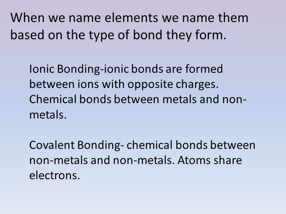 When we name elements we name them based on the type of bond they form. Ionic Bonding-ionic bonds are formed between ions with opposite charges. Chemi