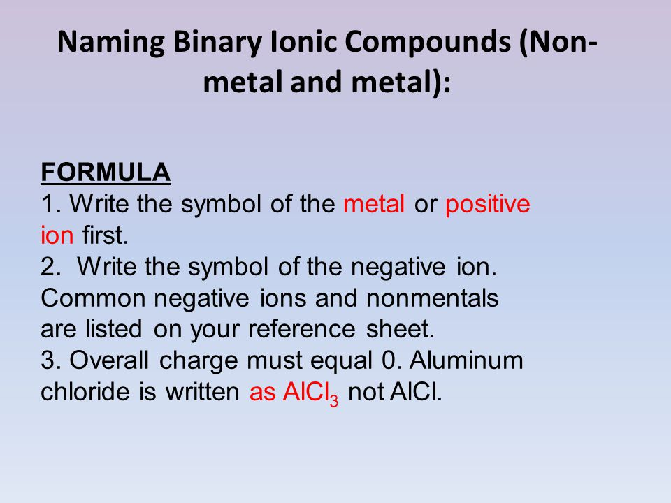 Naming Binary Ionic Compounds (Non- metal and metal): FORMULA 1. Write the symbol of the metal or positive ion first. 2. Write the symbol of the negat