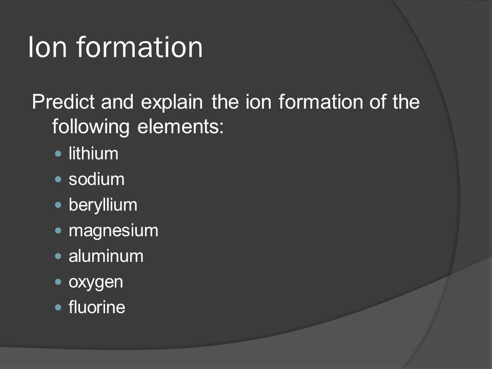 Ion formation Predict and explain the ion formation of the following elements: lithium sodium beryllium magnesium aluminum oxygen fluorine
