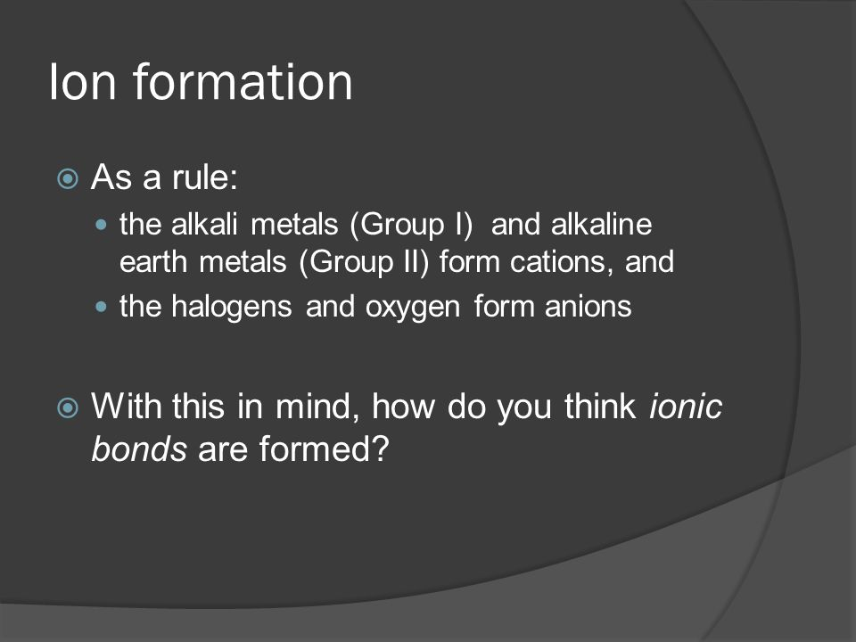 Ion formation  As a rule: the alkali metals (Group I) and alkaline earth metals (Group II) form cations, and the halogens and oxygen form anions  Wi