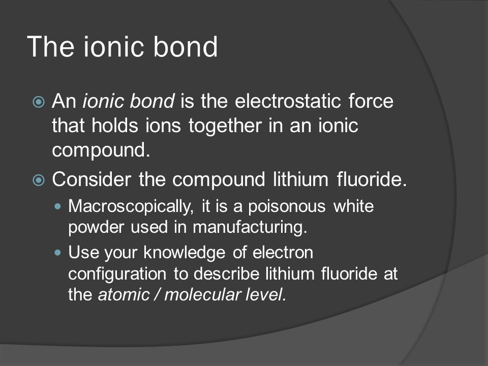 The ionic bond  An ionic bond is the electrostatic force that holds ions together in an ionic compound.  Consider the compound lithium fluoride. Mac