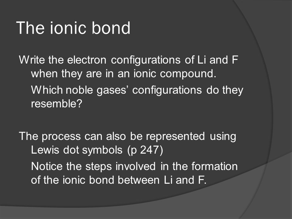 The ionic bond Write the electron configurations of Li and F when they are in an ionic compound. Which noble gases' configurations do they resemble? T