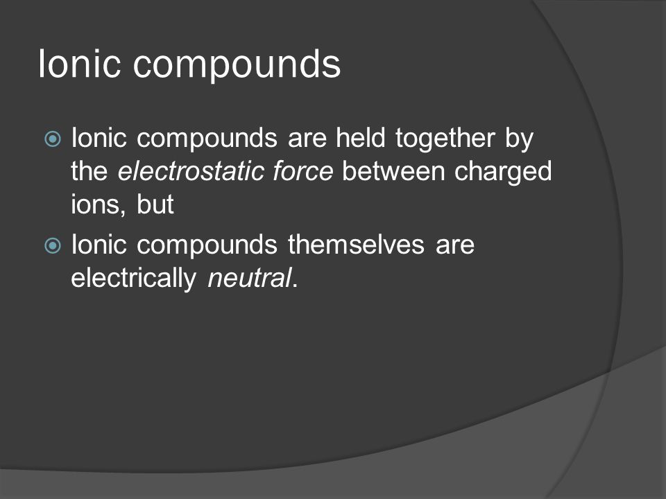 Ionic compounds  Ionic compounds are held together by the electrostatic force between charged ions, but  Ionic compounds themselves are electrically