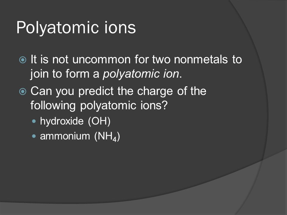 Polyatomic ions  It is not uncommon for two nonmetals to join to form a polyatomic ion.  Can you predict the charge of the following polyatomic ions