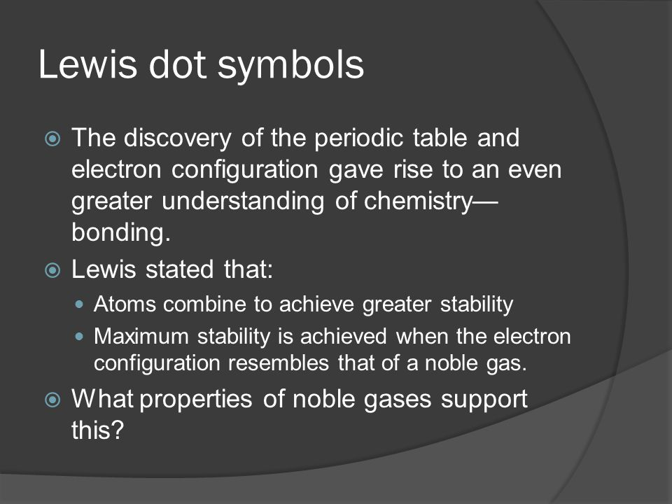 Lewis dot symbols  The discovery of the periodic table and electron configuration gave rise to an even greater understanding of chemistry— bonding. 